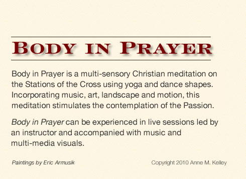 Body in Prayer is a multi-sensory Christian meditation on the Stations of the Cross using yoga and dance shapes. Incorporating music, art, landscape and motion, this meditation stimulates the contemplation of the Passion. Body in Prayer can be experienced in live sessions led by an instructor and accompanied with music and multi-media visuals.